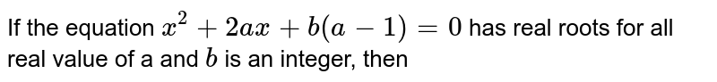 If the equation `x^(2)+2ax+b(a-1)=0` has real roots for all real value of a and `b` is an integer, then