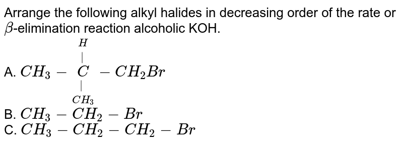 Arrange the following alkyl halides in decreasing order of the rate or `beta`-elimination reaction alcoholic KOH. <br> A. `CH_(3)-underset(CH_(3))underset(|)overset(H)overset(|)(C)-CH_(2)Br`  <br> B. `CH_(3)-CH_(2)-Br`  <br> C. `CH_(3)-CH_(2)-CH_(2)-Br`