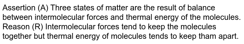 Assertion (A) Three states of matter are the result of balance between intermolecular forces and thermal energy of the molecules. <br> Reason (R) Intermolecular forces tend to keep the molecules together but thermal energy of molecules tends to keep tham apart.