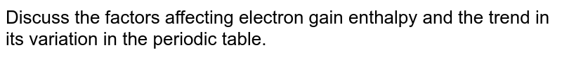 Discuss the factors affecting electron gain enthalpy and the trend in its variation in the periodic table.