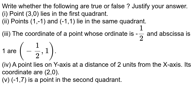 Write whether the following are true or false ? Justify your answer. <br> (i) Point (3,0) lies in the first quadrant. <br> (ii) Points (1,-1) and (-1,1) lie in the same quadrant. <br> (iii) The coordinate of a point whose ordinate is -`(1)/(2)` and abscissa is 1 are `(-(1)/(2),1)` . <br> (iv) A point lies on Y-axis at a distance of 2 units from the X-axis . Its coordinate are (2,0). <br> (v) (-1,7) is a point in the second quadrant.