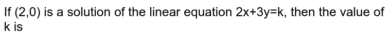 If (2,0) is a solution of the linear equation 2x+3y=k, then the value of k is