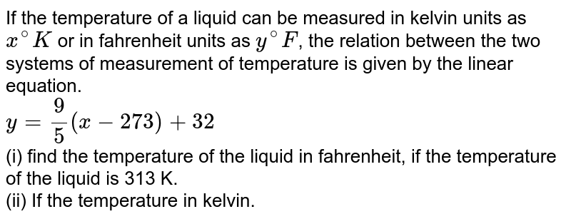 If the temperature of a liquid can be measured in kelvin units as `x^(@)K` or in fahrenheit units as `y^(@)F`, the relation between the two systems of measurement of temperature is given by the linear equation. <br> `y=(9)/(5)(x- 273)+32` <br> (i) find the temperature of the liquid in fahrenheit, if the temperature of the liquid is 313 K. <br> (ii) If the temperature in kelvin.