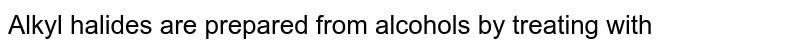 Alkyl halides are prepared from alcohols by treating with