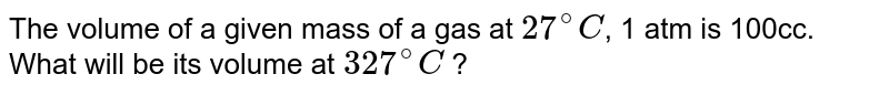 The volume of a given mass of a gas at `27^(@)C`, 1 atm is 100cc. What will be its volume at `327^(@)C` ?
