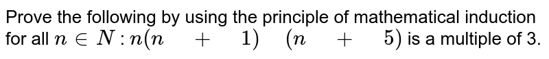 """Prove the following by using the principle of   mathematical induction for all `n in  N` : `n(n"""" """"+"""" """"1)"""" """"(n"""" """"+"""" """"5)` is a multiple   of 3."""