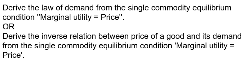 Derive the law of demand from the single commodity equilibrium condition ''Marginal utility = Price''. <br> OR <br> Derive the inverse relation between price of a good and its demand from the single commodity equilibrium condition 'Marginal utility = Price'.
