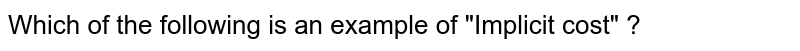 """Which of the following is an example of """"Implicit cost"""" ?"""