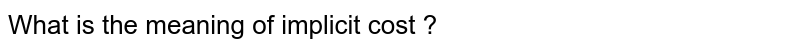What is the meaning of implicit  cost ?