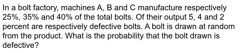In a bolt factory, machines A, B and C manufacture respectively 25%,   35% and 40% of the total bolts. Of their output 5, 4 and 2 percent are   respectively defective bolts. A bolt is drawn at random from the product.   What is the probability that the bolt drawn is defective?