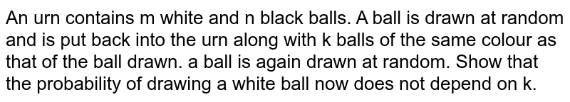 An urn contains m white and n black balls. A ball is drawn at random   and is put back into the urn along with k balls of the same colour as that of   the ball drawn. a ball is again drawn at random.   Show that the probability of drawing a white ball now does not depend on k.