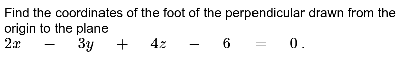 """Find the coordinates of   the foot of the perpendicular drawn from the origin to the plane `2x"""" """"-"""" """"3y"""" """"+"""" """"4z"""" """"-"""" """"6"""" """"="""" """"0` ."""