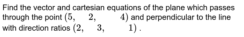 """Find the vector and cartesian equations of the   plane which passes through the point `(5,"""" """"2,"""" """""""" """"4)` and   perpendicular to the line with direction ratios `(2,"""" """"3,"""" """""""" """"1)` ."""