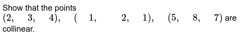 """Show   that the points `(2,"""" """"3,"""" """"4),"""" """"("""" """"1,"""" """""""" """"2,"""" """"1),"""" """"(5,"""" """"8,"""" """"7)` are collinear."""