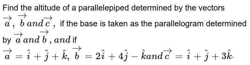 Find the altitude of a parallelepiped determined   by the vectors ` vec a , vec ba n d vec c ,` if the base is taken as the parallelogram   determined by ` vec aa n d vecb ,a n d` if ` vec a= hat i+ hat j+ hat k , vec b=2 hat i+4 hat j- hat ka n d vec c= hat i+ hat j+3 hat kdot`