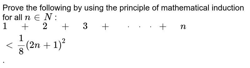 """Prove the following by using the principle of   mathematical induction for all `n in  N` : `1"""" """"+"""" """"2"""" """"+"""" """"3"""" """"+"""" """"dot"""" """"dot"""" """"dot"""" """"+"""" """"n"""" """"<1/8(2n+1)^2` ."""