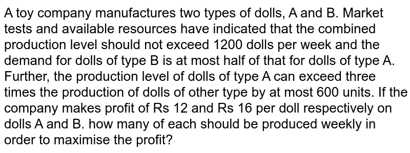 A toy company manufactures two   types of dolls, A and B. Market tests and available resources have indicated   that the combined production level should not exceed 1200 dolls per week and   the demand for dolls of type B is at most half of that for dolls of type A.   Further, the production level of dolls of type A can exceed three times the   production of dolls of other type by at most 600 units. If the company makes   profit of Rs 12 and Rs 16 per doll respectively on dolls A and B. how many of   each should be produced weekly in order to maximise the profit?