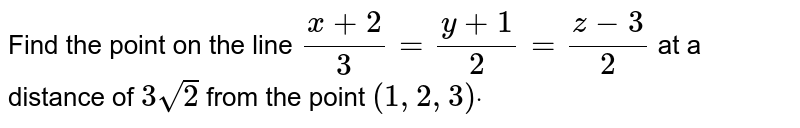 Find the point on the line `(x+2)/3=(y+1)/2=(z-3)/2` at a distance of `3sqrt(2)` from the point `(1,2,3)dot`