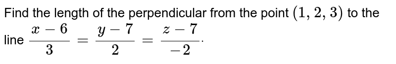Find the length of the perpendicular from the   point `(1,2,3)` to the line `(x-6)/3=(y-7)/2=(z-7)/(-2)dot`