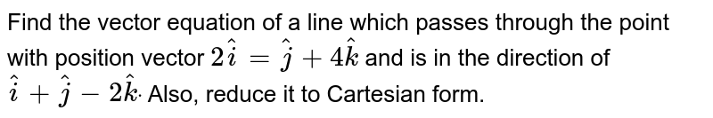 Find the vector equation of a line which passes   through the point with position vector `2 hat i= hat j+4 hat k` and is in the direction of ` hat i+ hat j-2 hat kdot` Also, reduce it to Cartesian form.