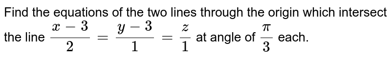 Find the equations of the two lines through the   origin which intersect the line `(x-3)/2=(y-3)/1=z/1` at angle of `pi/3` each.