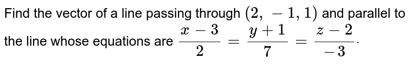 Find the vector of a line passing through `(2,-1,1)` and parallel to the line whose equations are `(x-3)/2=(y+1)/7=(z-2)/(-3)dot`