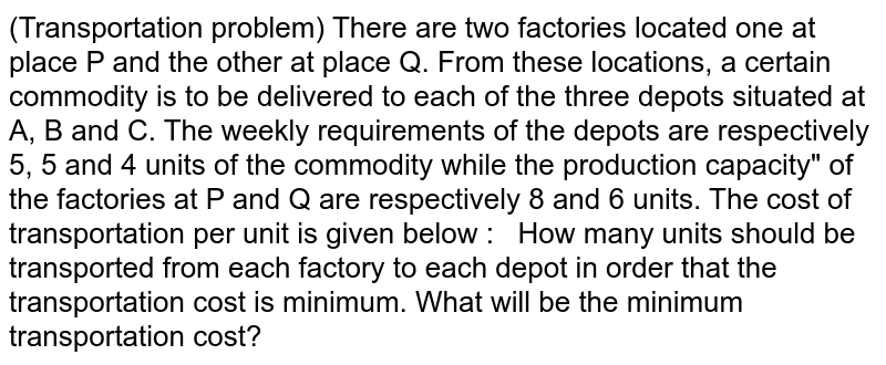 """(Transportation problem) There   are two factories located one at place P and the other at place Q. From these   locations, a certain commodity is to be delivered to each of the three depots   situated at A, B and C. The weekly requirements of the depots are   respectively 5, 5 and 4 units of the commodity while the production capacity""""   of the factories at P and Q are respectively 8 and 6 units. The cost of   transportation per unit is given below :   How many units should be   transported from each factory to each depot in order that the transportation   cost is minimum. What will be the minimum transportation cost?"""
