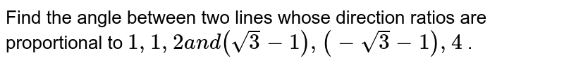 Find the angle between two lines whose direction   ratios are proportional to `1,1,2a n d(sqrt(3)-1),(-sqrt(3)-1),4` .