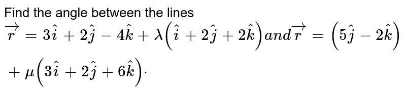 Find the angle between the lines ` vec r=3 hat i+2 hat j-4 hat k+lambda( hat i+2 hat j+2 hat k)a n d vec r=(5 hat j-2 hat k)+mu(3 hat i+2 hat j+6 hat k)dot`
