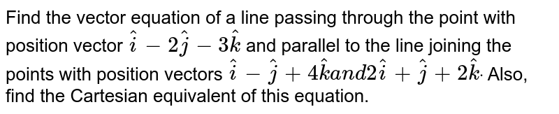 Find the vector equation of a line passing through   the point with position vector ` hat i-2 hat j-3 hat k` and parallel to the line joining the points with   position vectors ` hat i- hat j+4 hat ka n d2 hat i+ hat j+2 hat kdot` Also, find the Cartesian equivalent of this   equation.