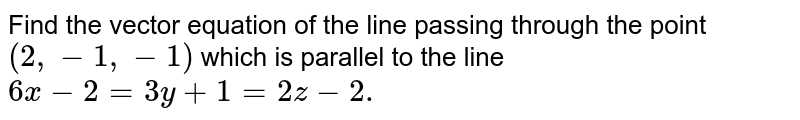 Find the vector equation of the line passing   through the point `(2,-1,-1)` which is parallel to the line `6x-2=3y+1=2z-2.`