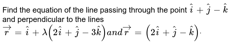 Find the equation of the line passing through the   point  ` hat i+ hat j- hat k` and perpendicular to the lines  ` vec r= hat i+lambda(2 hat i+ hat j-3 hat k)a n d vec r=(2 hat i+ hat j- hat k)dot`