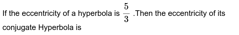 If the eccentricity of a hyperbola is `(5)/(3)` .Then the eccentricity of its conjugate Hyperbola is