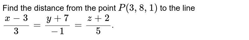 Find the distance from the point `P(3,8,1)` to the line `(x-3)/3=(y+7)/(-1)=(z+2)/5`.
