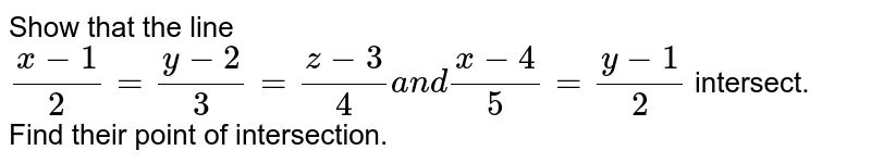 Show that the line  `(x-1)/2=(y-2)/3=(z-3)/4a n d(x-4)/5=(y-1)/2` intersect. Find their point of intersection.
