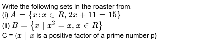 Write the following sets in the roaster from. <br> (i) `A={x:x in R, 2x + 11=15}` <br> (ii) `B = {x |x^(2)=x,x in R}` <br> C = {`x|x`  is a positive   factor of a prime  number p}