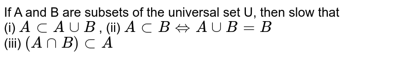 If A and B are subsets of the  universal   set  U,  then slow that   <br> (i) `A   sub A uu B`  , (ii) `A  sub B hArr A uu B = B` <br> (iii) `(A   nn  B) sub  A`