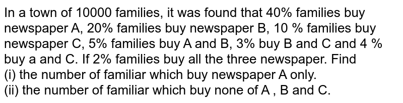 In a town of 10000 families, it was found that 40%   families  buy  newspaper A, 20%  families buy  newspaper B, 10 % families buy newspaper  C, 5% families buy A and B, 3% buy B and C and 4 %   buy a and C. If 2%   families buy all   the three   newspaper. Find  <br> (i) the number  of familiar which buy  newspaper    A only. <br> (ii)  the number of familiar which buy  none of A  , B and C.
