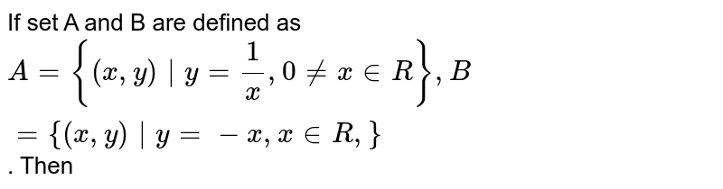 If set   A and B are defined   as <br> `A = {(x,y) y = 1/x, 0 ne  x in R}, B = {(x,y) y = -x , x    in R,}`. Then