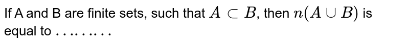 """If A and B are finite sets, such that  `A   sub B`, then `n(A uu B)` is equal  to `""""………""""`"""
