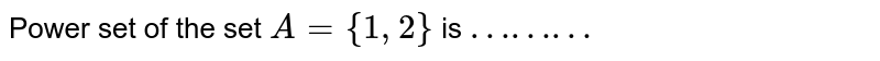 """Power set of the set `A = {1,2}` is  `""""………""""`"""