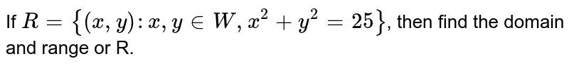 If `R={(x,y): x,y in W, x ^(2)+y^(2)=25}`, then find the domain and range or R.