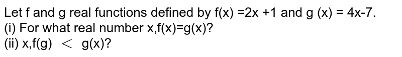 Let f and g real functions defined by f(x) =2x +1 and g (x) = 4x-7. <br> (i) For what real number x,f(x)=g(x)? <br> (ii) x,f(g) `lt` g(x)?