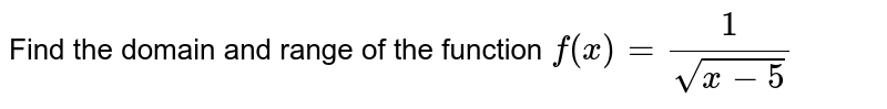 Find the  domain and range of the function `f(x)=(1)/sqrt(x-5)`