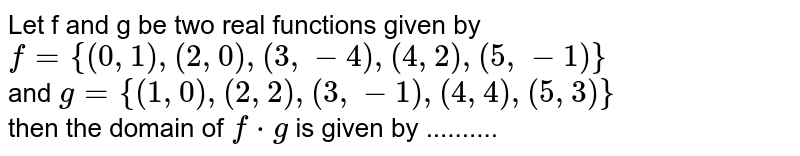 Let f and g be two real functions given by <br> `f={(0,1),(2,0),(3,-4),(4,2),(5,-1)}` <br> and `g={(1,0),(2,2),(3,-1),(4,4),(5,3)}` <br> then the domain of `f*g` is given by ..........