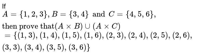 """If `A={1,2,3},B={3,4}and C={4,5,6}, """"then prove that"""" (AxxB)uu(AxxC)`  `={(1,3),(1,4),(1,5),(1,6),(2,3),(2,4),(2,5 ),(2,6),(3,3),(3,4),(3,5),(3,6)}`"""