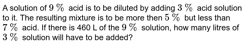 A solution of ` 9%` acid is to be diluted by adding `3%` acid solution to it. The resulting mixture is to be more then ` 5%` but less than ` 7%` acid. If there is 460 L of the ` 9%` solution, how many litres of ` 3%` solution will have to be added?