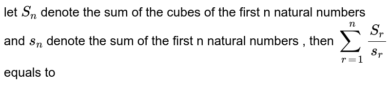 let `S_(n)` denote the sum of the  cubes of the  first  n natural numbers and  `s_(n)` denote the  sum  of the  first  n natural  numbers , then  `sum_(r=1)^(n)(S_(r))/(s_(r))` equals to