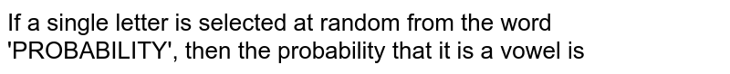 If a single letter is selected at random from the word 'PROBABILITY', then the probability that it is a vowel is