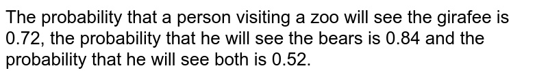 The probability that a person visiting a zoo will see the girafee is 0.72, the probability that he will see the bears is 0.84 and the probability that he will see both is 0.52.